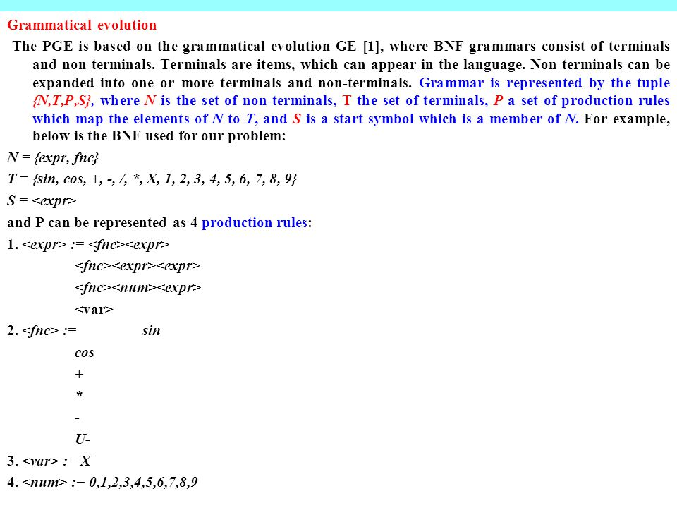 Grammatical evolution The PGE is based on the grammatical evolution GE [1], where BNF grammars consist of terminals and non-terminals.