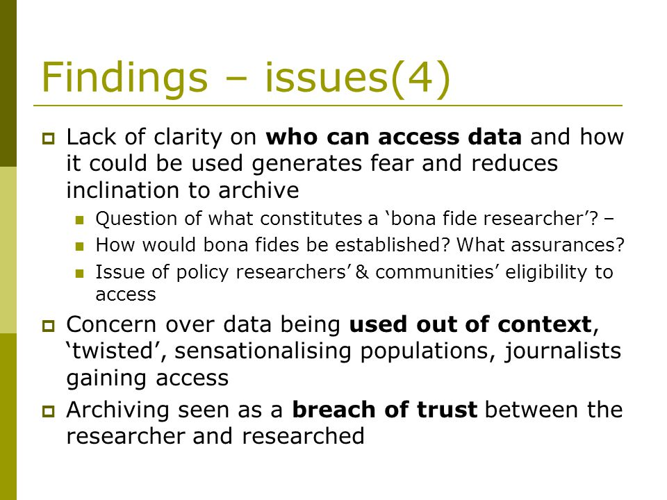 Findings – issues(4) Lack of clarity on who can access data and how it could be used generates fear and reduces inclination to archive Question of what constitutes a bona fide researcher.