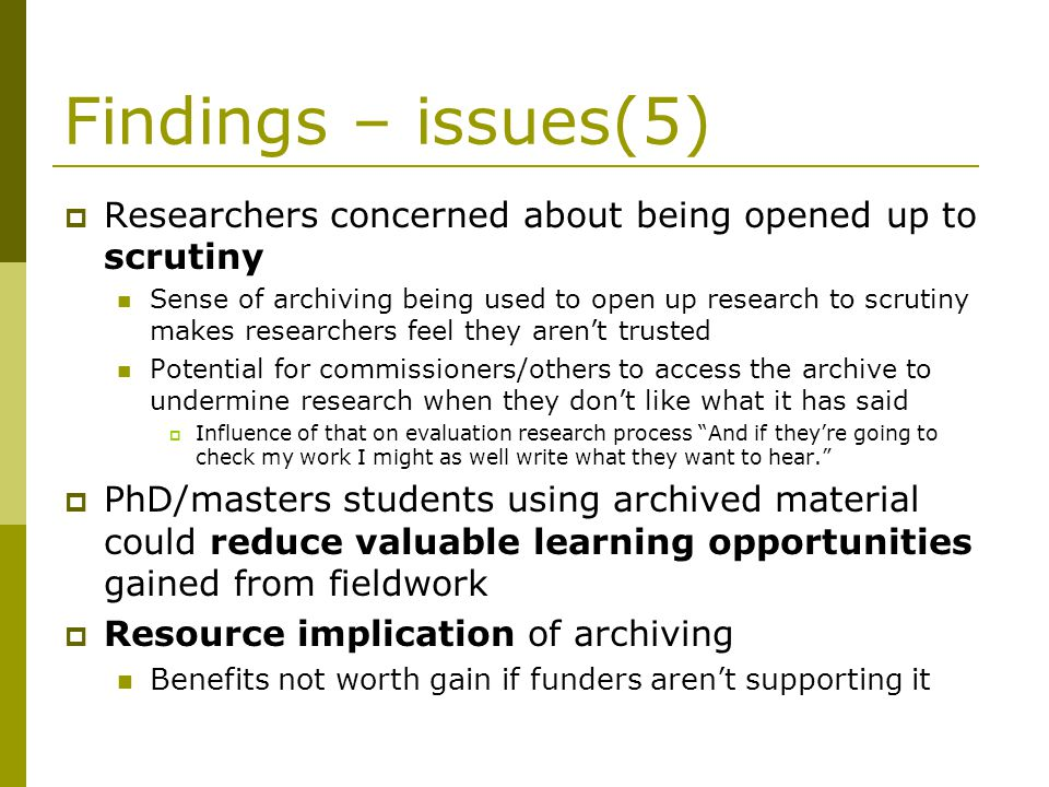 Findings – issues(5) Researchers concerned about being opened up to scrutiny Sense of archiving being used to open up research to scrutiny makes researchers feel they arent trusted Potential for commissioners/others to access the archive to undermine research when they dont like what it has said Influence of that on evaluation research process And if theyre going to check my work I might as well write what they want to hear.