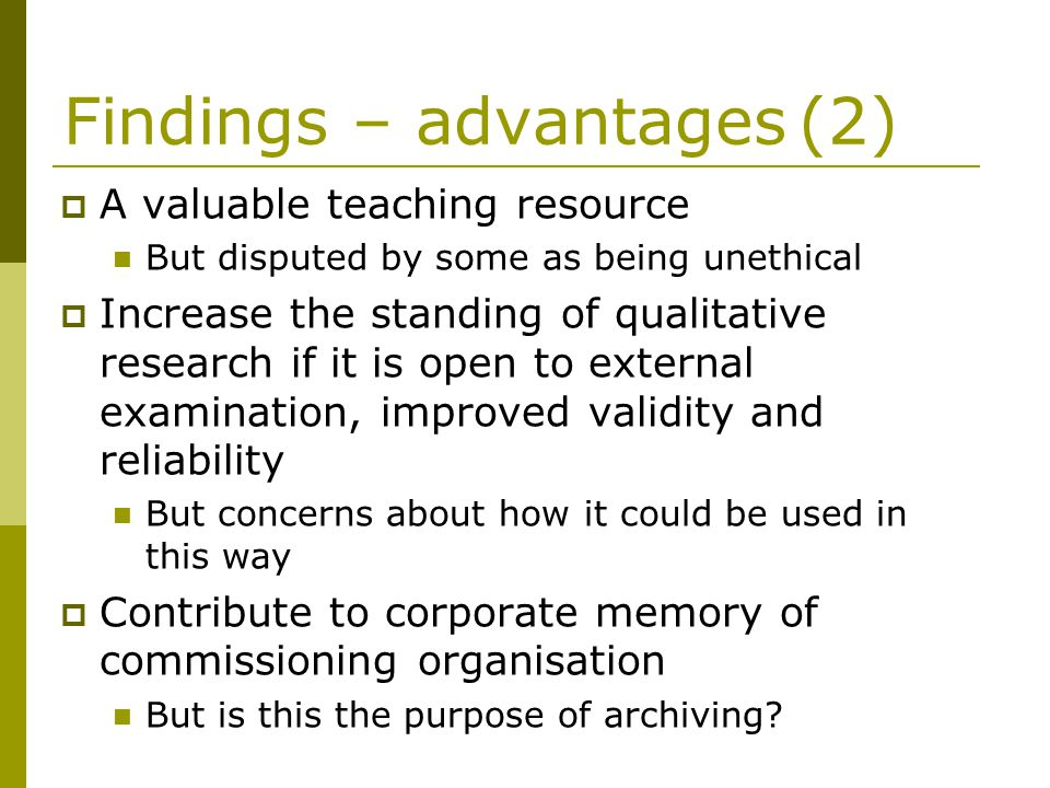 Findings – advantages(2) A valuable teaching resource But disputed by some as being unethical Increase the standing of qualitative research if it is open to external examination, improved validity and reliability But concerns about how it could be used in this way Contribute to corporate memory of commissioning organisation But is this the purpose of archiving?