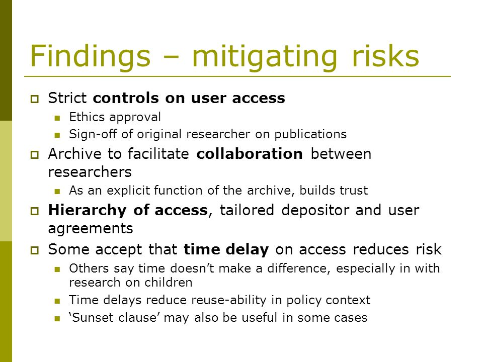 Findings – mitigating risks Strict controls on user access Ethics approval Sign-off of original researcher on publications Archive to facilitate collaboration between researchers As an explicit function of the archive, builds trust Hierarchy of access, tailored depositor and user agreements Some accept that time delay on access reduces risk Others say time doesnt make a difference, especially in with research on children Time delays reduce reuse-ability in policy context Sunset clause may also be useful in some cases