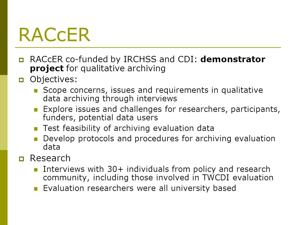 RACcER RACcER co-funded by IRCHSS and CDI: demonstrator project for qualitative archiving Objectives: Scope concerns, issues and requirements in qualitative data archiving through interviews Explore issues and challenges for researchers, participants, funders, potential data users Test feasibility of archiving evaluation data Develop protocols and procedures for archiving evaluation data Research Interviews with 30+ individuals from policy and research community, including those involved in TWCDI evaluation Evaluation researchers were all university based