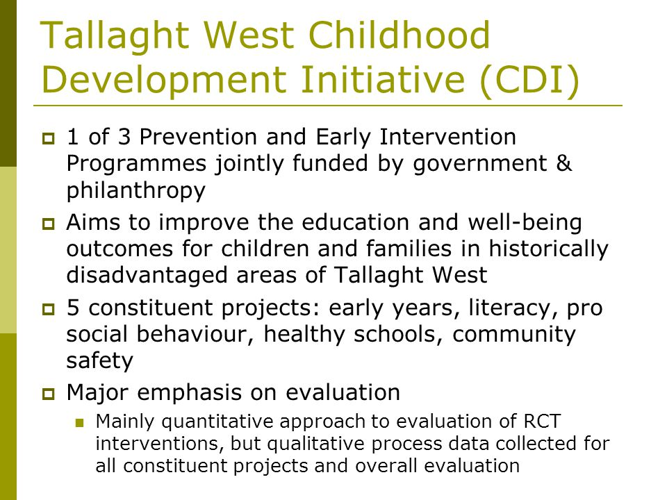 Tallaght West Childhood Development Initiative (CDI) 1 of 3 Prevention and Early Intervention Programmes jointly funded by government & philanthropy Aims to improve the education and well-being outcomes for children and families in historically disadvantaged areas of Tallaght West 5 constituent projects: early years, literacy, pro social behaviour, healthy schools, community safety Major emphasis on evaluation Mainly quantitative approach to evaluation of RCT interventions, but qualitative process data collected for all constituent projects and overall evaluation