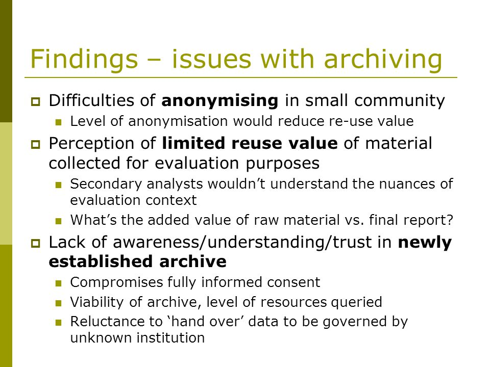 Findings – issues(2) Consent not sought Unethical to archive without consent Retrospective consent not feasible Ethically dubious to archive documents like meeting minutes, no consent Constraints of ethics committees limit archiving Loss of control means consent cant be fully informed Prospect of archiving reducing quality of the research a major concern Reduce willingness to participate in research Constrain what participants willing to share There wasnt a hope in hell of anyone speaking to us unless there was anonymity.