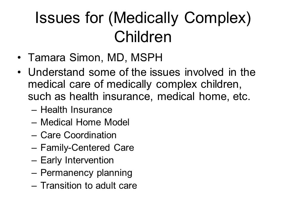Issues for (Medically Complex) Children Tamara Simon, MD, MSPH Understand some of the issues involved in the medical care of medically complex children, such as health insurance, medical home, etc.