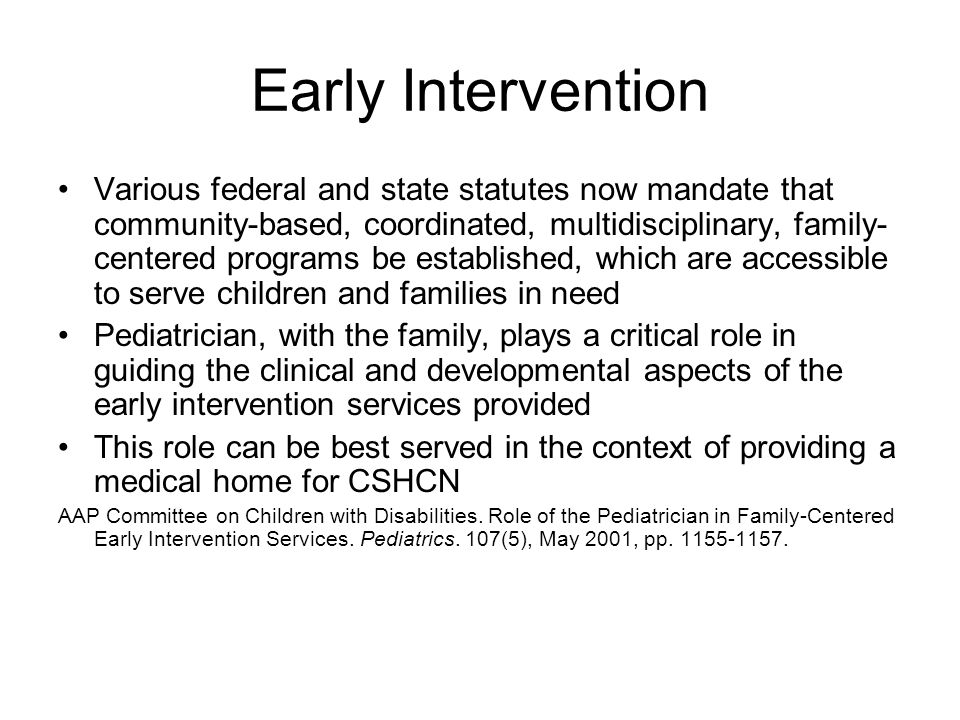 Early Intervention Various federal and state statutes now mandate that community-based, coordinated, multidisciplinary, family- centered programs be established, which are accessible to serve children and families in need Pediatrician, with the family, plays a critical role in guiding the clinical and developmental aspects of the early intervention services provided This role can be best served in the context of providing a medical home for CSHCN AAP Committee on Children with Disabilities.