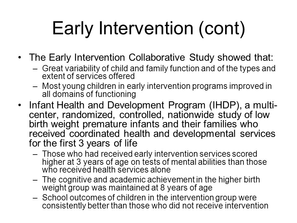 Early Intervention (cont) The Early Intervention Collaborative Study showed that: –Great variability of child and family function and of the types and extent of services offered –Most young children in early intervention programs improved in all domains of functioning Infant Health and Development Program (IHDP), a multi- center, randomized, controlled, nationwide study of low birth weight premature infants and their families who received coordinated health and developmental services for the first 3 years of life –Those who had received early intervention services scored higher at 3 years of age on tests of mental abilities than those who received health services alone –The cognitive and academic achievement in the higher birth weight group was maintained at 8 years of age –School outcomes of children in the intervention group were consistently better than those who did not receive intervention