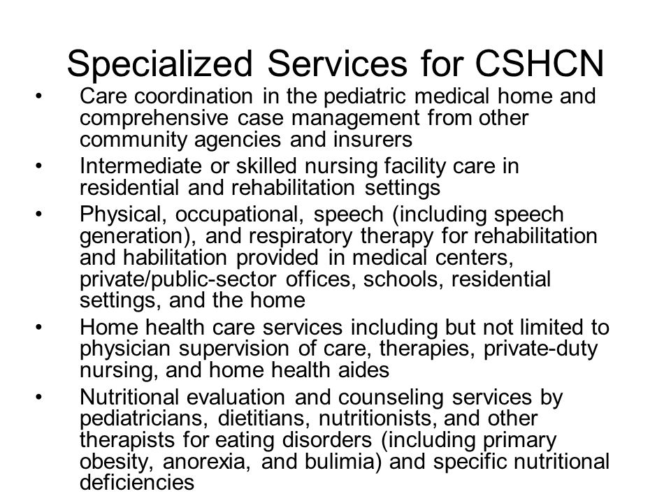 Specialized Services for CSHCN Special diets, special infant formulas, nutritional supplements, and delivery (feeding) devices for nutritional support and disease-specific metabolic needs Rental or purchase, maintenance, and service of durable medical equipment Disposable medical equipment Respite services for caregivers of children with special health care needs Palliative and hospice care for children with terminal illnesses