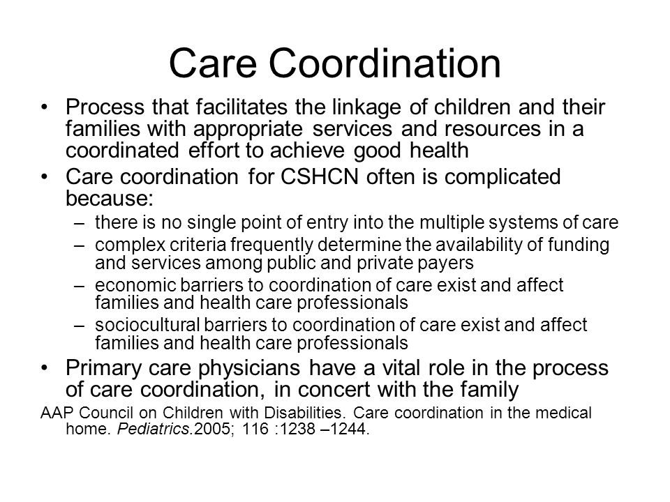 Care Coordination Process that facilitates the linkage of children and their families with appropriate services and resources in a coordinated effort to achieve good health Care coordination for CSHCN often is complicated because: –there is no single point of entry into the multiple systems of care –complex criteria frequently determine the availability of funding and services among public and private payers –economic barriers to coordination of care exist and affect families and health care professionals –sociocultural barriers to coordination of care exist and affect families and health care professionals Primary care physicians have a vital role in the process of care coordination, in concert with the family AAP Council on Children with Disabilities.