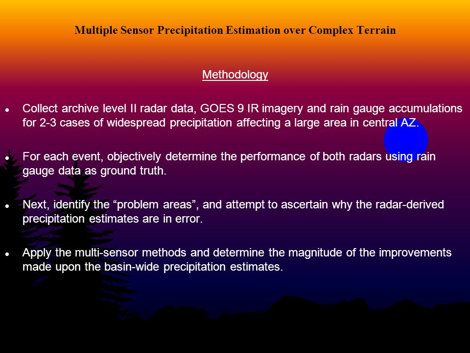 Multiple Sensor Precipitation Estimation over Complex Terrain Methodology Collect archive level II radar data, GOES 9 IR imagery and rain gauge accumu