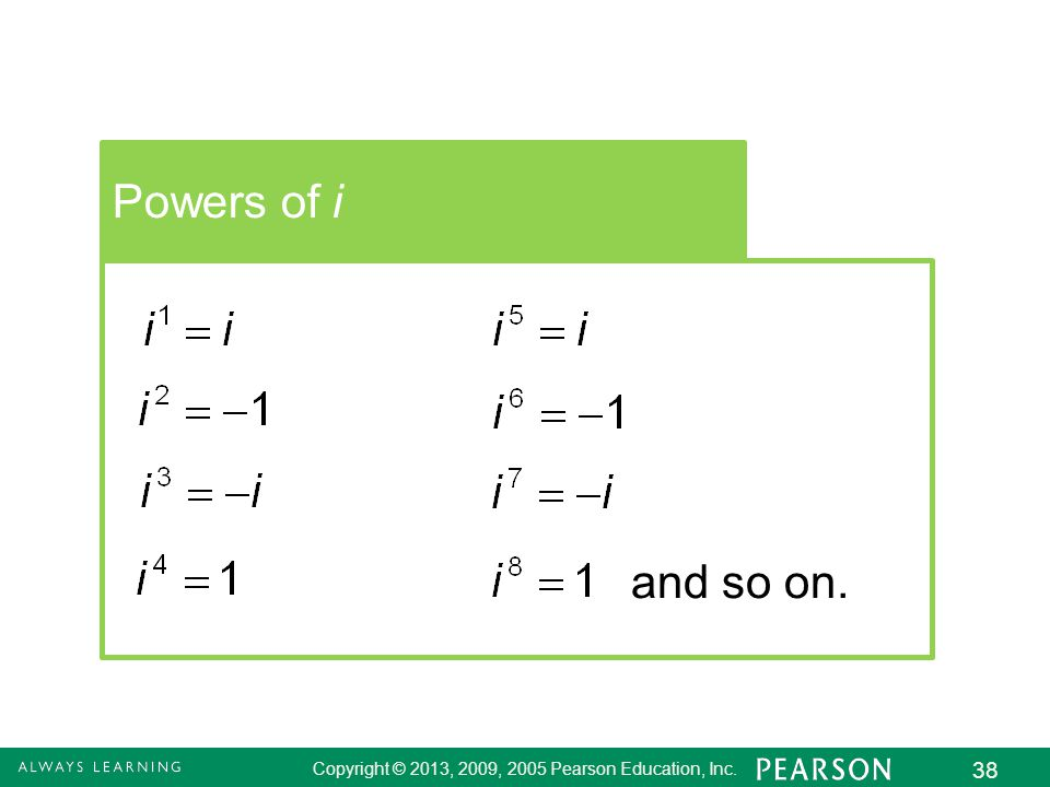 Copyright © 2013, 2009, 2005 Pearson Education, Inc. 38 Powers of i and so on.