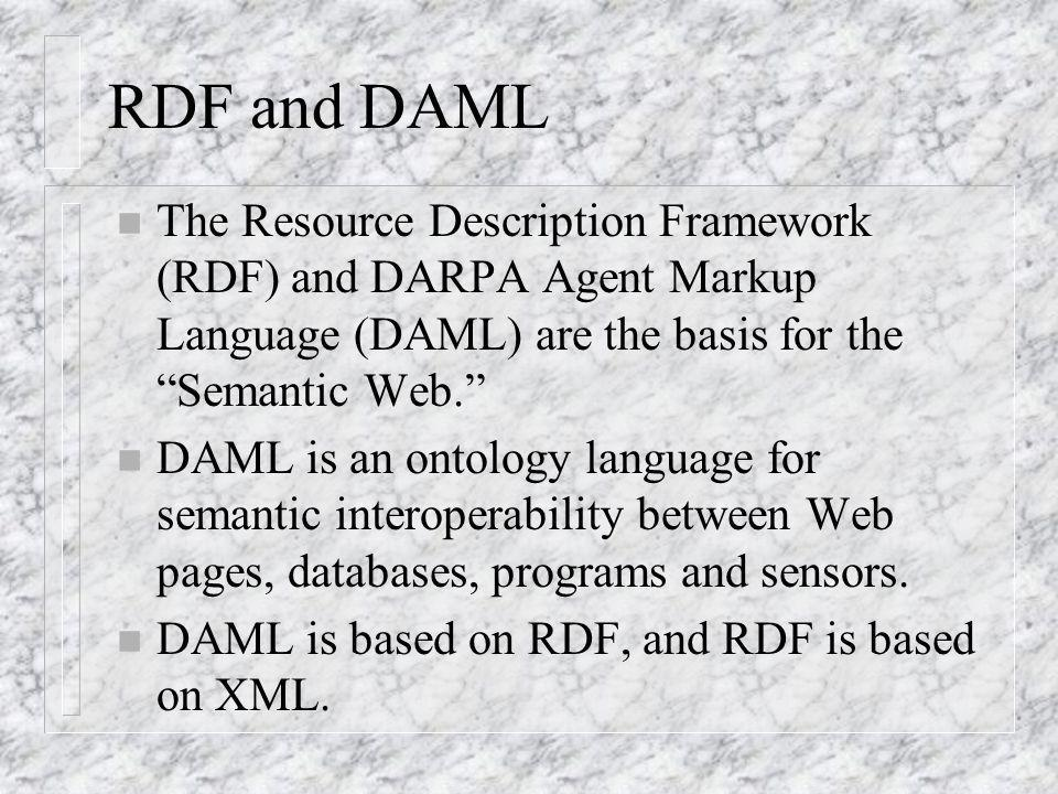 RDF and DAML n The Resource Description Framework (RDF) and DARPA Agent Markup Language (DAML) are the basis for the Semantic Web.