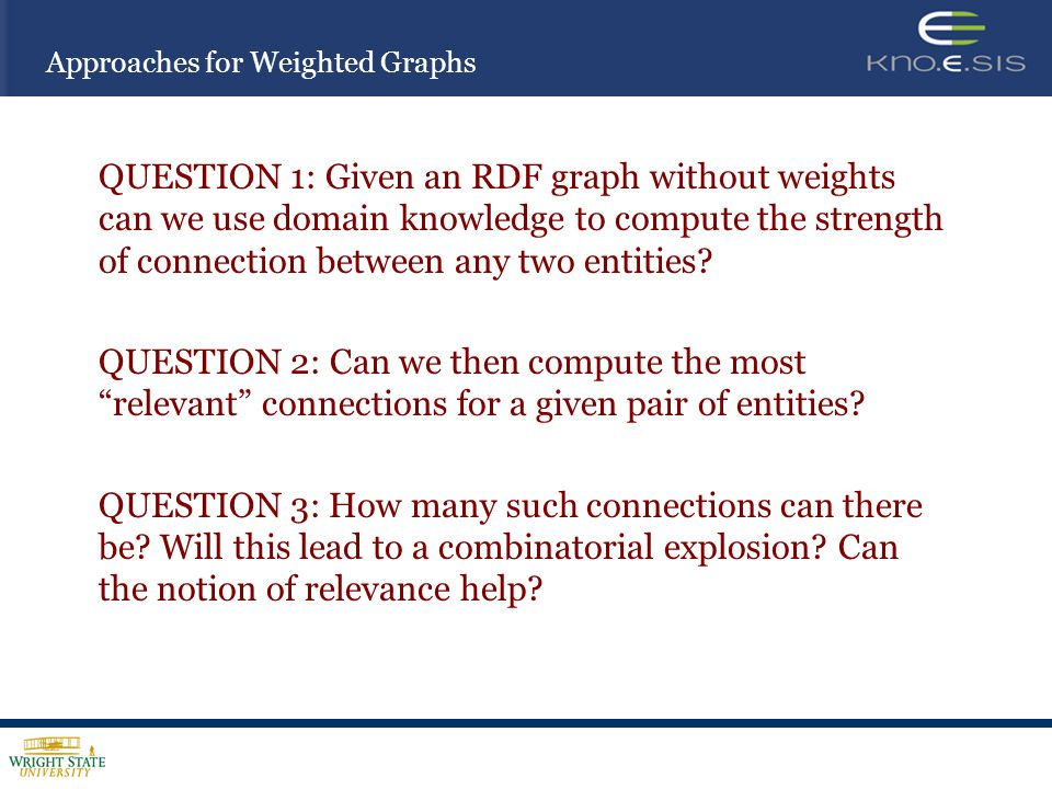 Approaches for Weighted Graphs QUESTION 1: Given an RDF graph without weights can we use domain knowledge to compute the strength of connection betwee