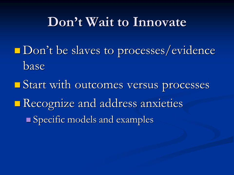 Dont Wait to Innovate Dont be slaves to processes/evidence base Dont be slaves to processes/evidence base Start with outcomes versus processes Start with outcomes versus processes Recognize and address anxieties Recognize and address anxieties Specific models and examples Specific models and examples