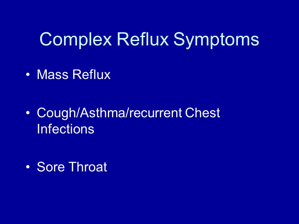 Complex Reflux Symptoms Mass Reflux Cough/Asthma/recurrent Chest Infections Sore Throat