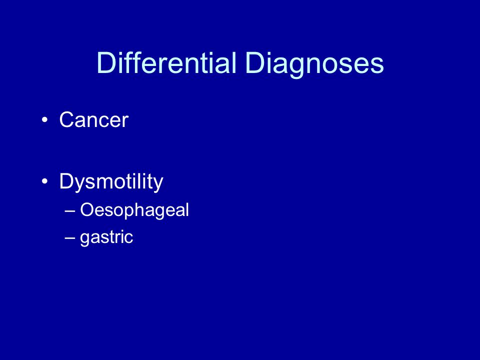 Differential Diagnoses Cancer Dysmotility –Oesophageal –gastric