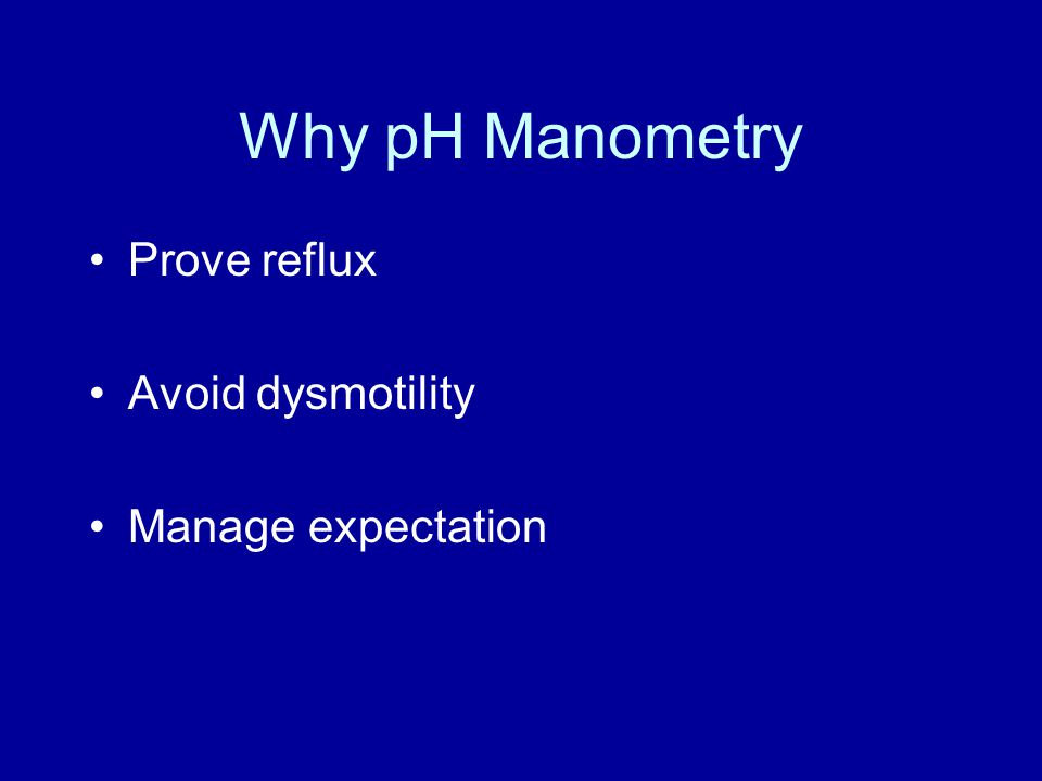 Why pH Manometry Prove reflux Avoid dysmotility Manage expectation