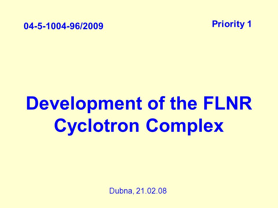 Development of the FLNR Cyclotron Complex 04-5-1004-96/2009 Priority 1 Dubna, 21.02.08