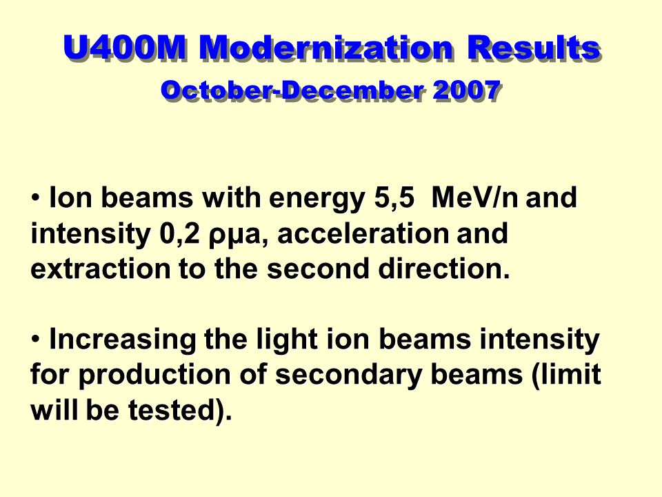 October-December 2007 U400M Modernization Results Ion beams with energy 5,5 MeV/n and intensity 0,2 ρμa, acceleration and extraction to the second direction.