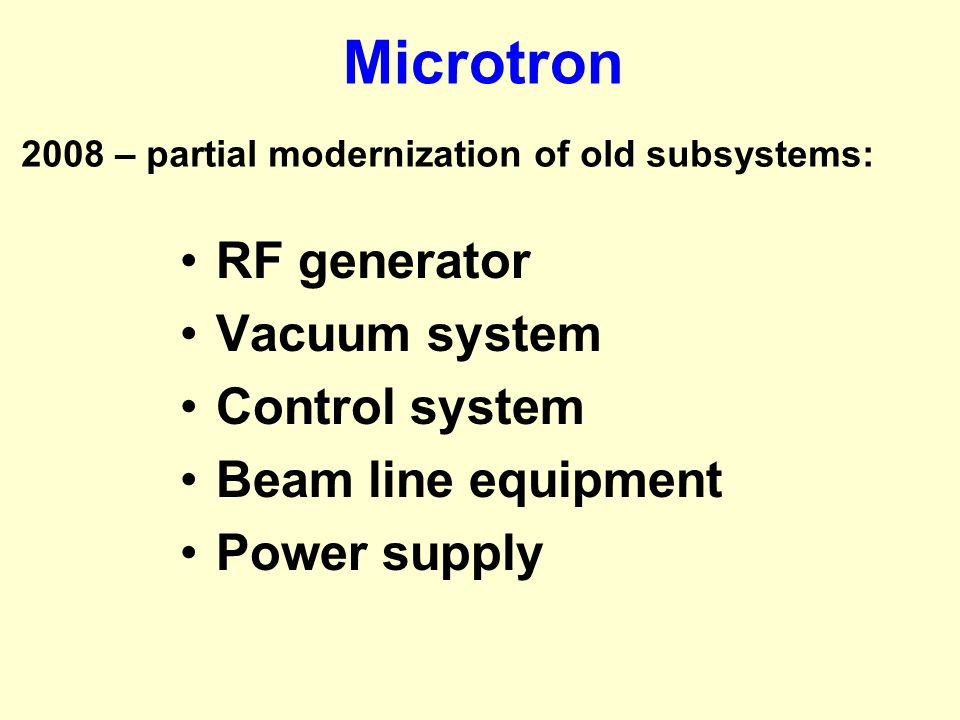 Microtron RF generator Vacuum system Control system Beam line equipment Power supply 2008 – partial modernization of old subsystems:
