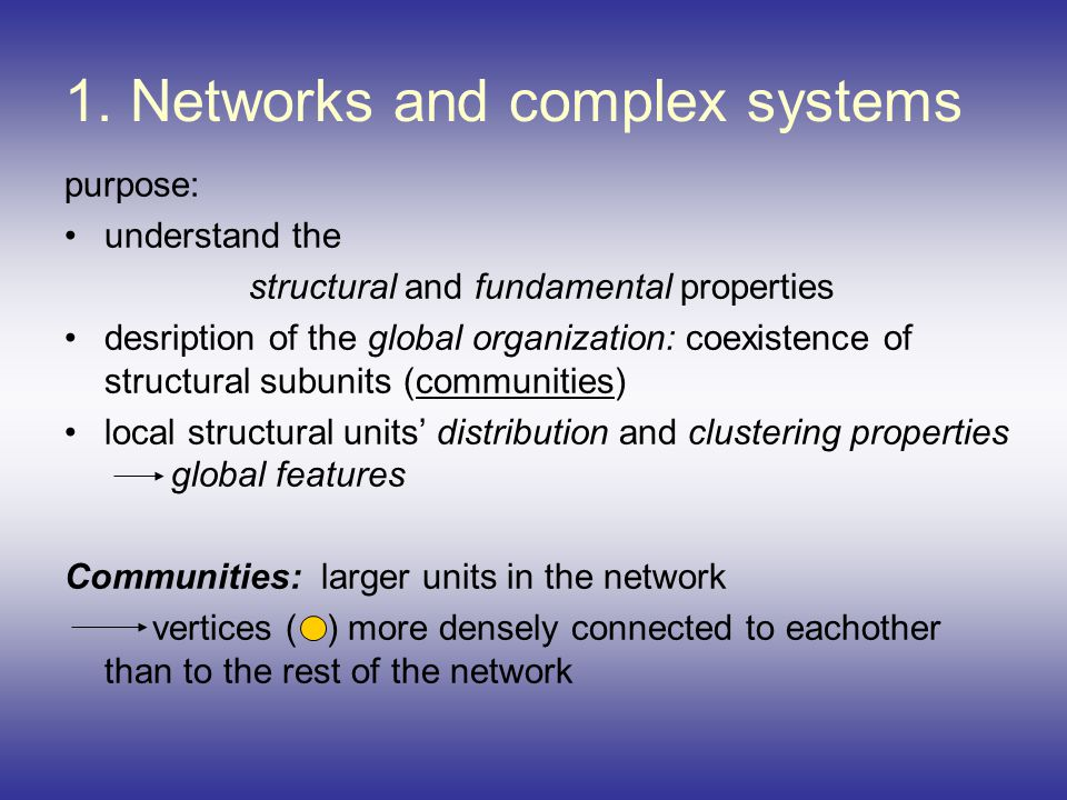 1. Networks and complex systems purpose: understand the structural and fundamental properties desription of the global organization: coexistence of st