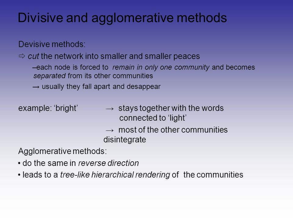 Divisive and agglomerative methods Devisive methods: cut the network into smaller and smaller peaces –each node is forced to remain in only one commun