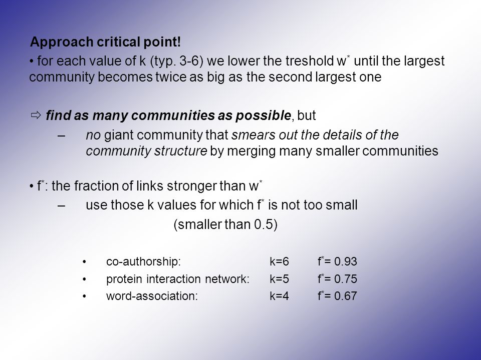 Approach critical point! for each value of k (typ. 3-6) we lower the treshold w * until the largest community becomes twice as big as the second large