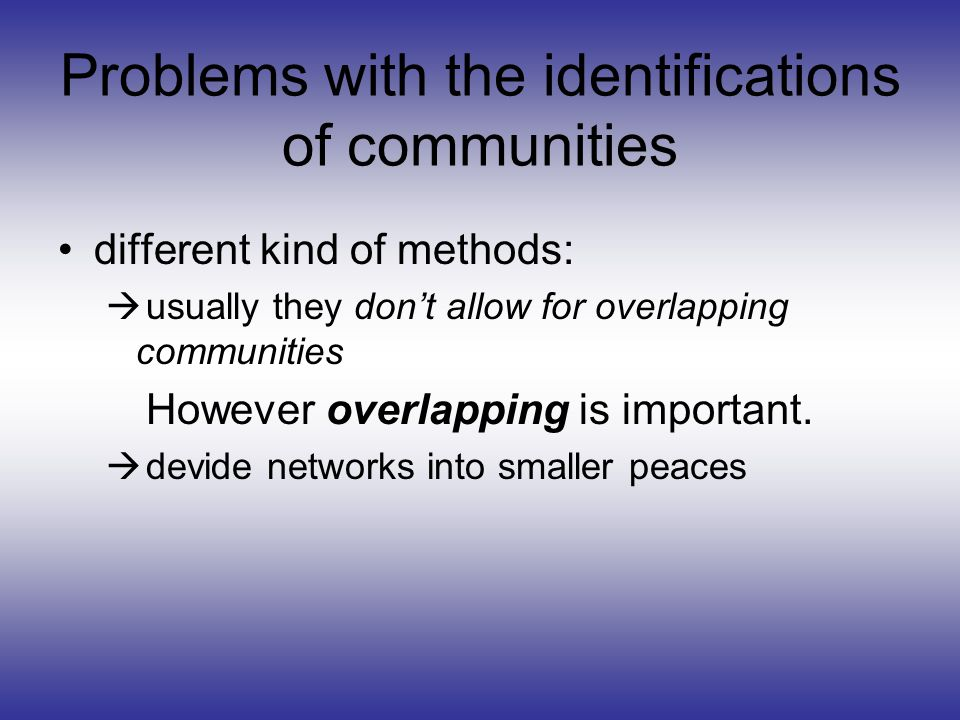 Problems with the identifications of communities different kind of methods: usually they dont allow for overlapping communities However overlapping is