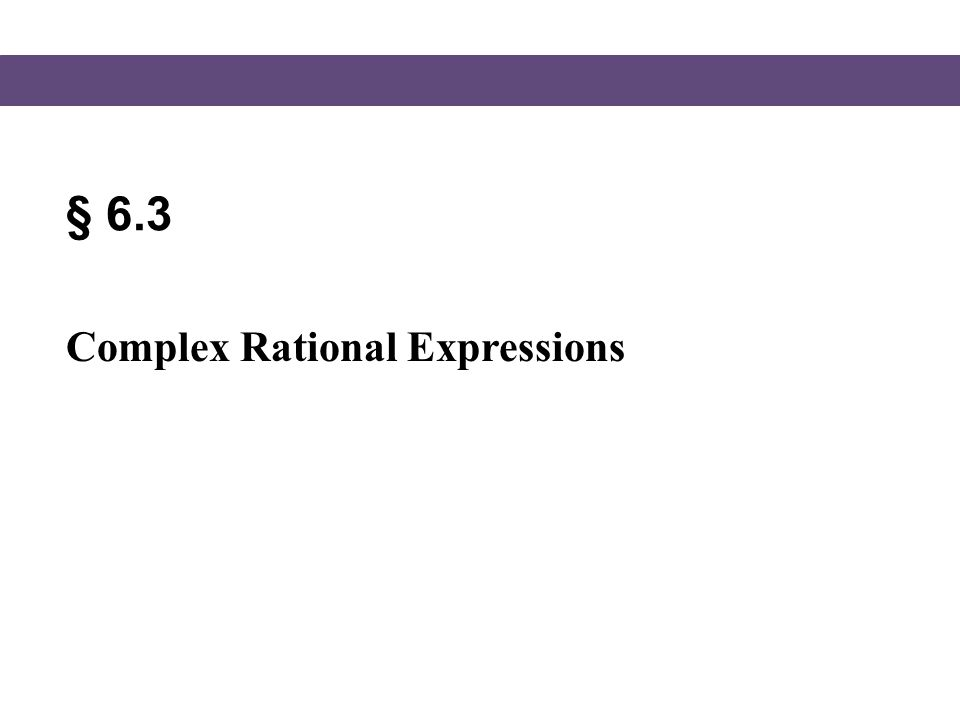 Blitzer, Intermediate Algebra, 5e – Slide #12 Section 6.3 Simplifying Complex Fractions Simplifying a Complex Rational Expression by Dividing 1) If necessary, add or subtract to get a single rational expression in the numerator.