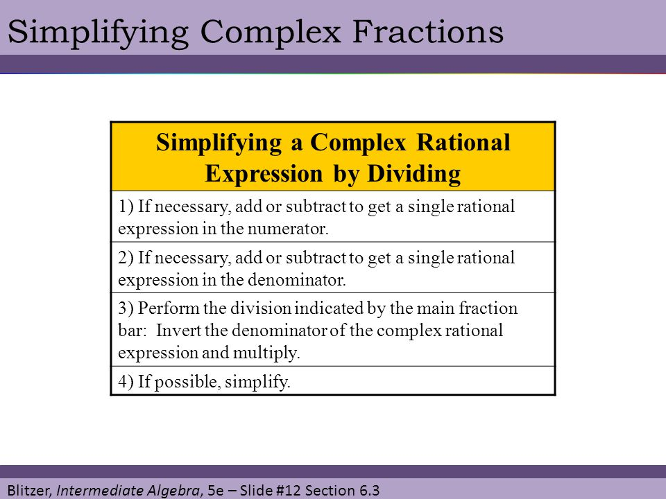 Blitzer, Intermediate Algebra, 5e – Slide #12 Section 6.3 Simplifying Complex Fractions Simplifying a Complex Rational Expression by Dividing 1) If ne