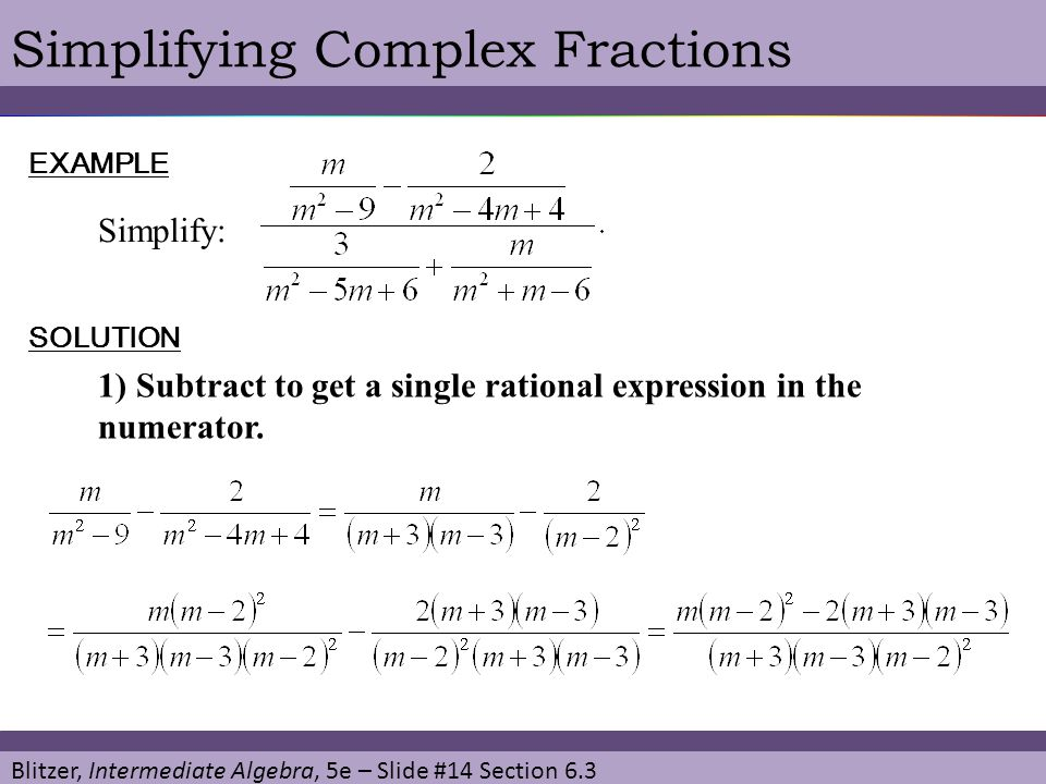 Blitzer, Intermediate Algebra, 5e – Slide #14 Section 6.3 Simplifying Complex FractionsEXAMPLE Simplify: SOLUTION 1) Subtract to get a single rational