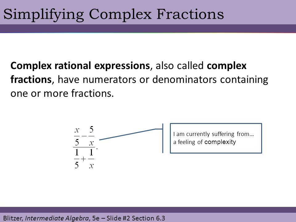 Blitzer, Intermediate Algebra, 5e – Slide #2 Section 6.3 Simplifying Complex Fractions Complex rational expressions, also called complex fractions, ha