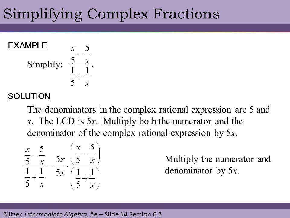 Blitzer, Intermediate Algebra, 5e – Slide #4 Section 6.3 Simplifying Complex FractionsEXAMPLE Simplify: SOLUTION The denominators in the complex ratio