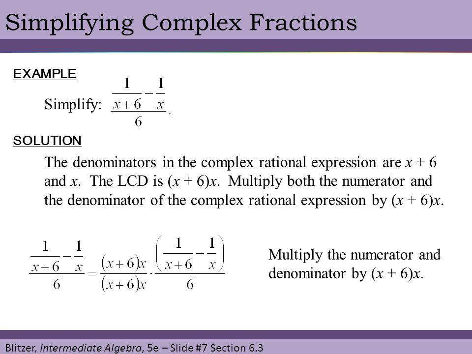 Blitzer, Intermediate Algebra, 5e – Slide #7 Section 6.3 Simplifying Complex FractionsEXAMPLE Simplify: SOLUTION The denominators in the complex ratio