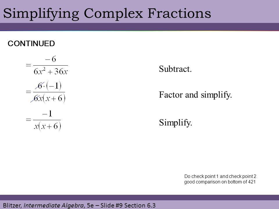 Blitzer, Intermediate Algebra, 5e – Slide #9 Section 6.3 Simplifying Complex FractionsCONTINUED Subtract. Factor and simplify. Simplify. Do check poin
