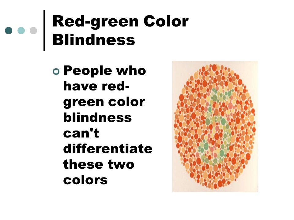 Red-green Color Blindness People who have red- green color blindness can t differentiate these two colors