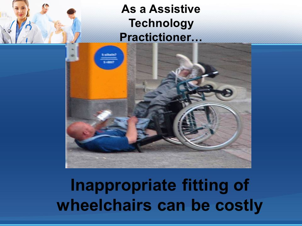 C Inappropriate fitting of wheelchairs can be costly As a Assistive Technology Practictioner…