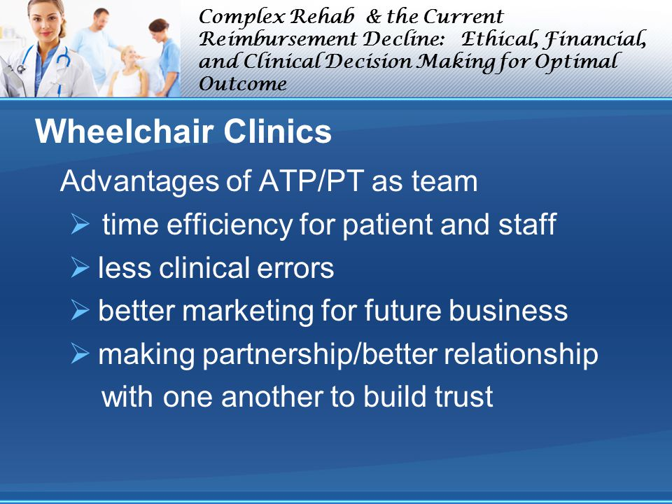 Complex Rehab & the Current Reimbursement Decline: Ethical, Financial, and Clinical Decision Making for Optimal Outcome Wheelchair Clinics Advantages of ATP/PT as team time efficiency for patient and staff less clinical errors better marketing for future business making partnership/better relationship with one another to build trust