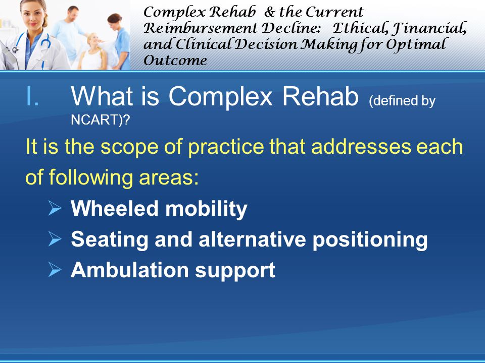 Complex Rehab & the Current Reimbursement Decline: Ethical, Financial, and Clinical Decision Making for Optimal Outcome I.What is Complex Rehab (defined by NCART).