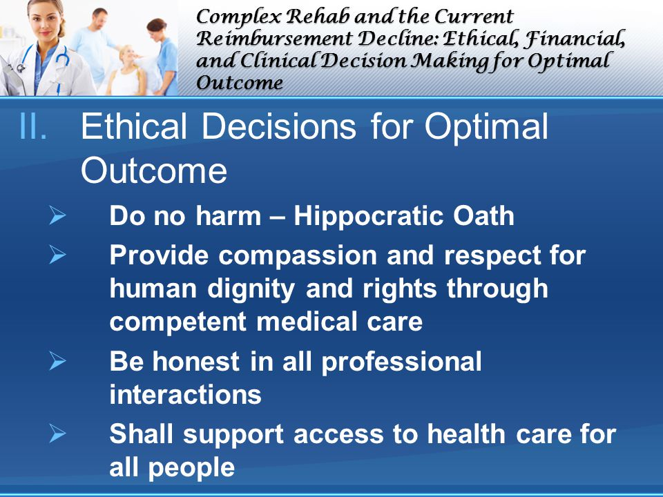 Complex Rehab and the Current Reimbursement Decline: Ethical, Financial, and Clinical Decision Making for Optimal Outcome II.Ethical Decisions for Optimal Outcome Do no harm – Hippocratic Oath Provide compassion and respect for human dignity and rights through competent medical care Be honest in all professional interactions Shall support access to health care for all people