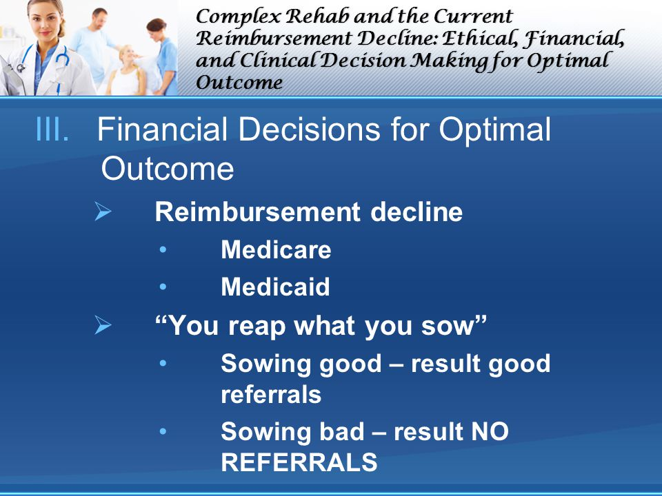 Complex Rehab and the Current Reimbursement Decline: Ethical, Financial, and Clinical Decision Making for Optimal Outcome III.Financial Decisions for Optimal Outcome Reimbursement decline Medicare Medicaid You reap what you sow Sowing good – result good referrals Sowing bad – result NO REFERRALS