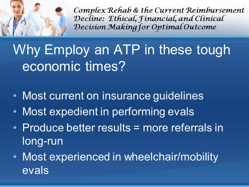 Complex Rehab & the Current Reimbursement Decline: Ethical, Financial, and Clinical Decision Making for Optimal Outcome Why Employ an ATP in these tough economic times.
