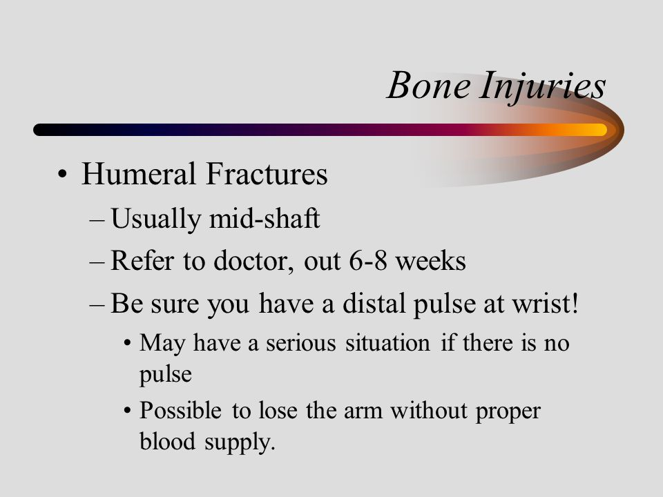 Bone Injuries Humeral Fractures –Usually mid-shaft –Refer to doctor, out 6-8 weeks –Be sure you have a distal pulse at wrist! May have a serious situa