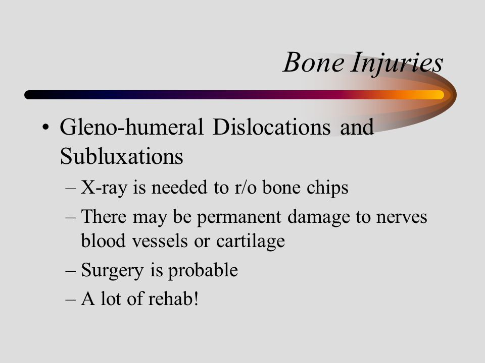 Bone Injuries Gleno-humeral Dislocations and Subluxations –X-ray is needed to r/o bone chips –There may be permanent damage to nerves blood vessels or