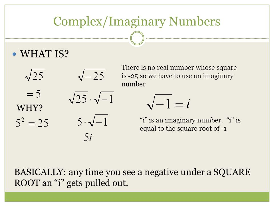 Complex/Imaginary Numbers WHAT IS? WHY? There is no real number whose square is -25 so we have to use an imaginary number i is an imaginary number. i