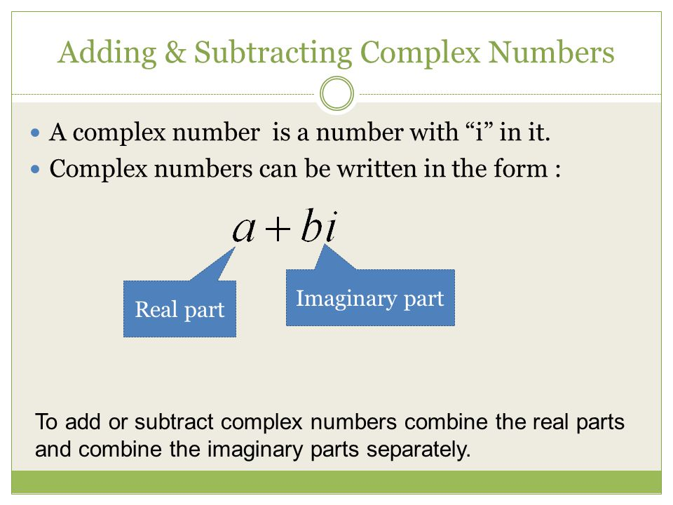 Adding & Subtracting Complex Numbers A complex number is a number with i in it. Complex numbers can be written in the form : Real part Imaginary part