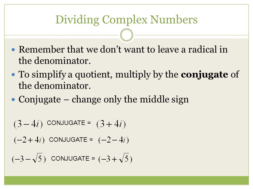 Dividing Complex Numbers Remember that we dont want to leave a radical in the denominator. To simplify a quotient, multiply by the conjugate of the de