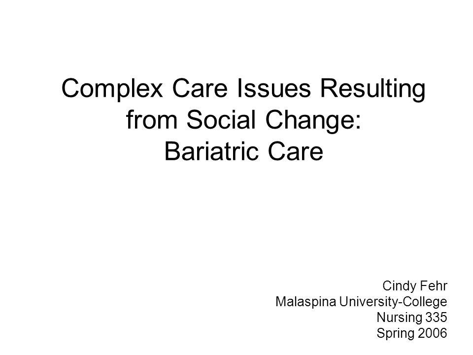Complex Care Issues Resulting from Social Change: Bariatric Care Cindy Fehr Malaspina University-College Nursing 335 Spring 2006