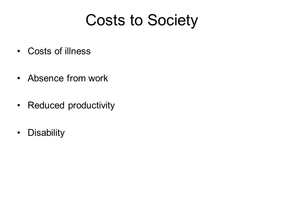 Costs to Society Costs of illness Absence from work Reduced productivity Disability