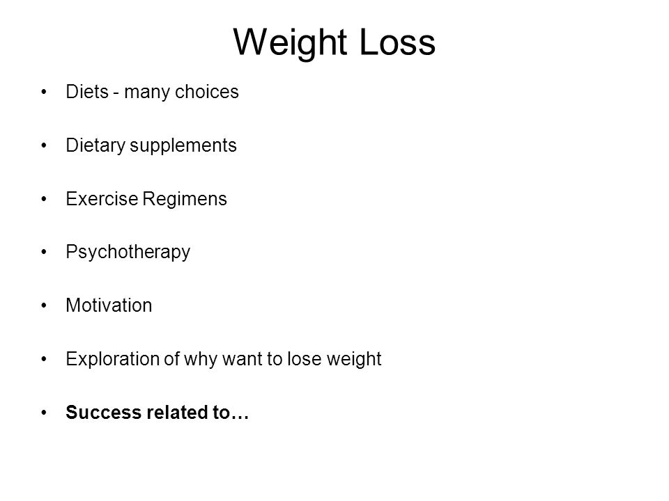 Weight Loss Diets - many choices Dietary supplements Exercise Regimens Psychotherapy Motivation Exploration of why want to lose weight Success related